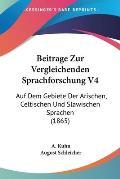 Beitrage Zur Vergleichenden Sprachforschung V4: Auf Dem Gebiete Der Arischen, Celtischen Und Slawischen Sprachen (1865)