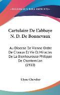 Cartulaire de L'Abbaye N. D. de Bonnevaux: Au Diocese de Vienne Ordre de Citeaux Et Vie Et Miracles de La Bienheureuse Philippe de Chantemilan (1910)