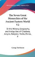 The Seven Great Monarchies of the Ancient Eastern World V2: Or the History, Geography, and Antiquities of Chaldaea, Assyria, Babylon, Media, Persia, P