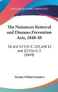 The Nuisances Removal and Diseases Prevention Acts, 1848-49: 11 and 12 Vict. C. 123, and 12 and 13 Vict. C. 3 (1849)