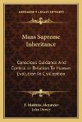 Mans Supreme Inheritance Conscious Guidance & Control in Relation to Human Evolution in Civilization