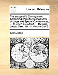 The Accoplish'd Conveyancer. Containing Precedents of All Sorts of Large and Special Conveyances, ... to Which Are Added ... by Giles Jacob, Gent. Vol