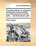 A Treatise of Laws: Or, a General Introduction to the Common, Civil, and Canon Law. in Three Parts. ... by Giles Jacob. Gent.