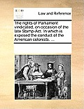 The Rights of Parliament Vindicated, on Occasion of the Late Stamp-Act. in Which Is Exposed the Conduct of the American Colonists. ...