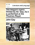 The Beggar's Opera. Written by Mr. Gay. as It Is Performed at the Theatres Royal.