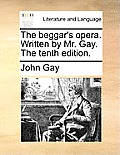 The Beggar's Opera. Written by Mr. Gay. the Tenth Edition.