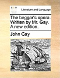The Beggar's Opera. Written by Mr. Gay. a New Edition.