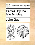 Fables. by the Late MR Gay.