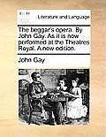 The Beggar's Opera. by John Gay. as It Is Now Performed at the Theatres Royal. a New Edition.