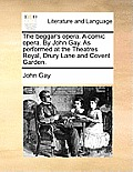 The Beggar's Opera. a Comic Opera. by John Gay. as Performed at the Theatres Royal, Drury Lane and Covent Garden.