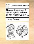 The Contrivances. a Ballad Opera, Written by Mr. Henry Carey. ...