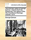 The Dramatic Works of George Colman. Volume the First; Containing, the Jealous Wife, the Clandestine Marriage. Volume 1 of 4