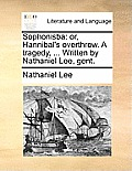 Sophonisba: Or, Hannibal's Overthrow. a Tragedy, ... Written by Nathaniel Lee, Gent.