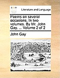 Poems on Several Occasions. in Two Volumes. by Mr. John Gay. ... Volume 2 of 2