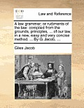 A Law Grammar; Or Rudiments of the Law: Compiled from the Grounds, Principles, ... of Our Law, in a New, Easy and Very Concise Method. ... by G. Jacob