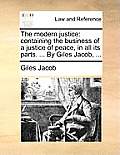 The Modern Justice: Containing the Business of a Justice of Peace, in All Its Parts. ... by Giles Jacob, ...
