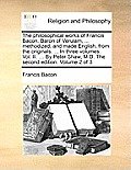The Philosophical Works of Francis Bacon, Baron of Verulam, ... Methodized, and Made English, from the Originals. ... in Three Volumes. Vol. II. ... b