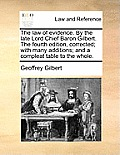 The Law of Evidence. by the Late Lord Chief Baron Gilbert. the Fourth Edition, Corrected; With Many Additions; And a Compleat Table to the Whole.