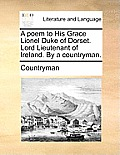 A Poem to His Grace Lionel Duke of Dorset. Lord Lieutenant of Ireland. by a Countryman.