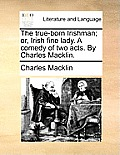 The True-Born Irishman; Or, Irish Fine Lady. a Comedy of Two Acts. by Charles Macklin.