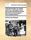 The Triumvirade: Or, Broad-Bottomry. a Panegyri-Satiri-Serio-Comi-Dramatical Poem. by Porcupinus Pelagius, ... the Second Edition.