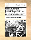 Essays on Education, or Principles of Intellectual Improvement Consistent with the Frame and Nature of Man. by John Weddell Parsons, ...