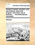 Horace's Satires, Epistles, and Art of Poetry, Done Into English, with Notes. by S. Dunster, ... the Third Edition, Corrected.
