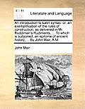 An Introduction to Latin Syntax: Or, an Exemplification of the Rules of Construction, as Delivered in Mr. Ruddiman's Rudiments, ... to Which Is Subjoi