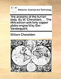 The Anatomy of the Human Body. by W. Cheselden, ... the Ixth Edition with Forty Copper Plates Engrav'd by Ger: Vandergucht.