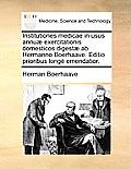 Institutiones Medicae in Usus Annuae Exercitationis Domesticos Digestae AB Hermanno Boerhaave. Editio Prioribus Longe Emendatior.