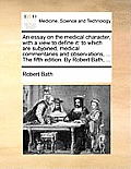 An Essay on the Medical Character, with a View to Define It: To Which Are Subjoined, Medical Commentaries and Observations, ... the Fifth Edition. by