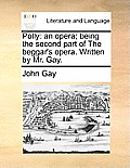 Polly: An Opera; Being the Second Part of the Beggar's Opera. Written by Mr. Gay.