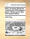 Polly: An Opera. Being the Second Part of the Beggar's Opera. Written by Mr. Gay. the Second Edition.