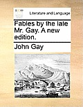 Fables by the Late Mr. Gay. a New Edition.