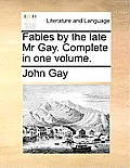 Fables by the Late MR Gay. Complete in One Volume.