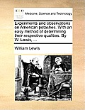 Experiments and Observations on American Potashes. with an Easy Method of Determining Their Respective Qualities. by W. Lewis, ...