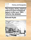 The History of the Rebellion and Civil Wars in England, Begun in the Year 1641. ... Volume the Second.