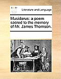 Musidorus: A Poem Sacred to the Memory of Mr. James Thomson.