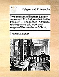 Two Treatises of Thomas Lawson Deceased. the First, a Mite Into the Treasury; ... the Second, a Treatise Relating to the Call, Work and Wages of the M