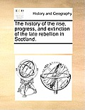 The History of the Rise, Progress, and Extinction of the Late Rebellion in Scotland.