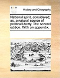 National Spirit, Considered; As, a Natural Source of Political Liberty. the Second Edition. with an Appendix.