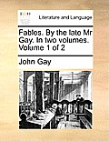Fables. by the Late MR Gay. in Two Volumes. Volume 1 of 2