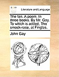 The Fan. a Poem. in Three Books. by Mr. Gay. to Which Is Added, the Smock-Race, at Finglas.