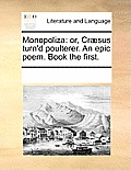 Monopoliza: Or, Cr?sus Turn'd Poulterer. an Epic Poem. Book the First.