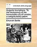 Augusta Triumphans. to the Lieutenancy of the Honourable City of London, a Congratulatory Poem.