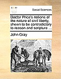 Doctor Price's Notions of the Nature of Civil Liberty, Shewn to Be Contradictory to Reason and Scripture ...