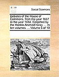 Debates of the House of Commons, from the Year 1667 to the Year 1694. Collected by the Honble Anchitell Grey, ... in Ten Volumes. ... Volume 5 of 10