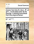 A Letter from His G- The L- P- Of All I--, to the Chevalier de St. George. Faithfully Translated from the Original Italian.