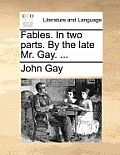 Fables. in Two Parts. by the Late Mr. Gay. ...