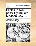Fables in Two Parts. by the Late MR John Gay. ...